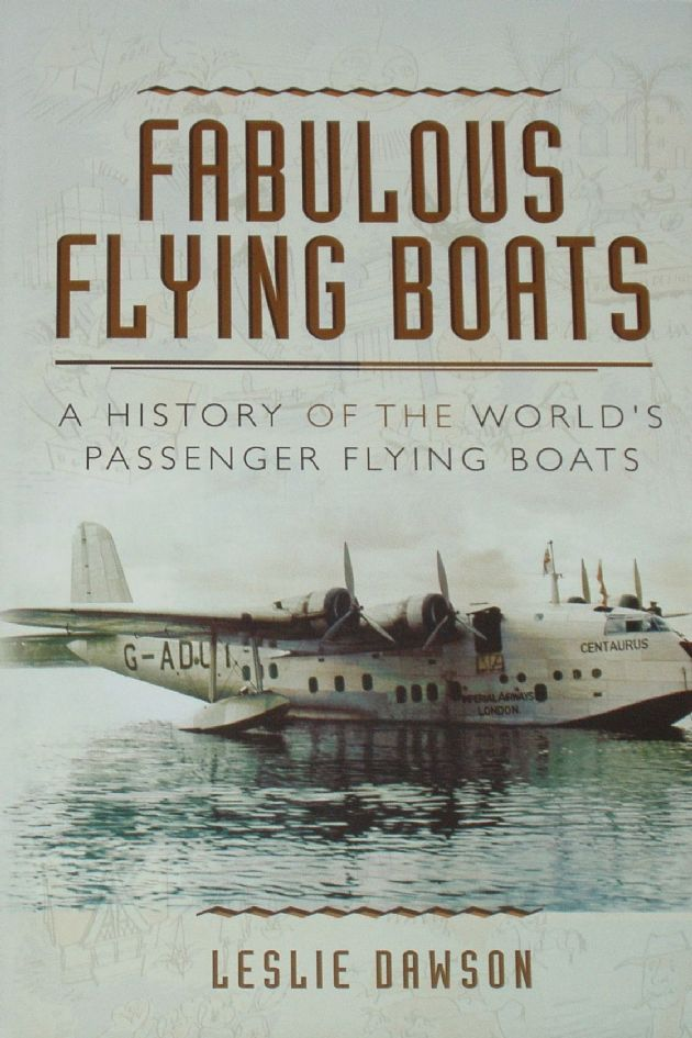 Fabulous Flying Boats - A History of the World's Passenger Flying Boats, by Leslie Dawson